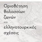 Oριοθέτηση θαλασσίων ζωνών και ελληνοτουρκικές σχέσεις